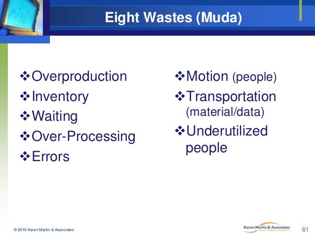 Eight Wastes (Muda)  Overproduction Inventory Waiting Over-Processing Errors  © 2010 Karen Martin & Associates  Moti...