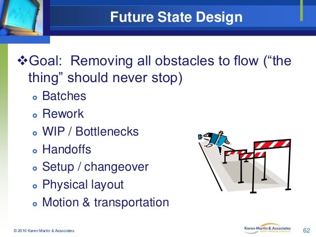 """Future State Design Goal: Removing all obstacles to flow (""""the thing"""" should never stop)          Batches Rework W..."""