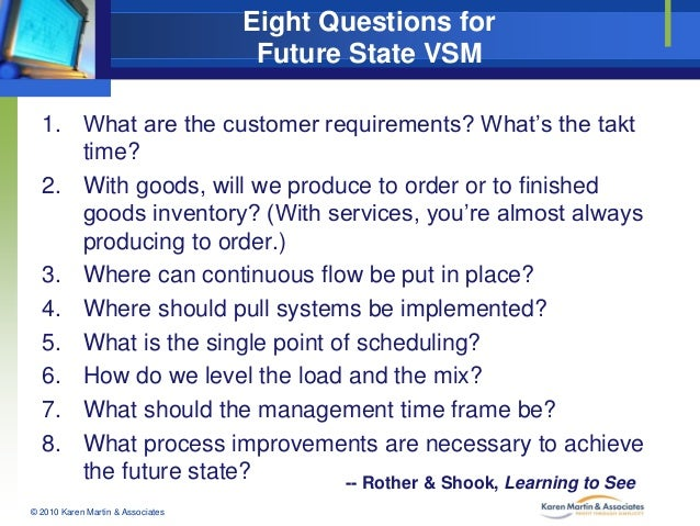 Eight Questions for Future State VSM 1. What are the customer requirements? What's the takt time? 2. With goods, will we p...