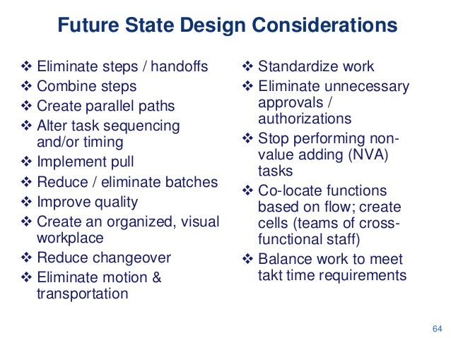 Future State Design Considerations  Eliminate steps / handoffs  Combine steps  Create parallel paths  Alter task seque...