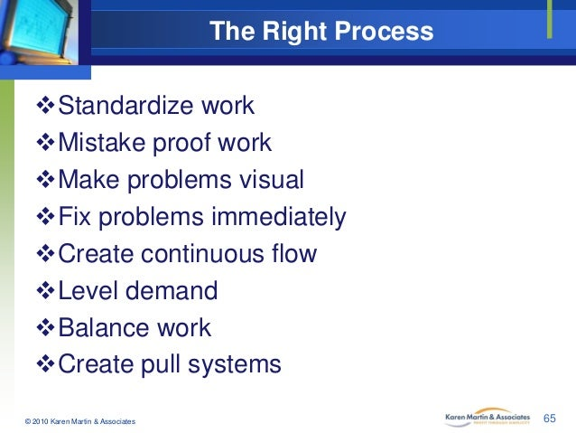The Right Process Standardize work Mistake proof work Make problems visual Fix problems immediately Create continuous...