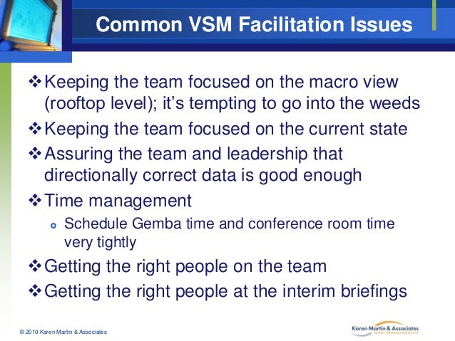 Common VSM Facilitation Issues Keeping the team focused on the macro view (rooftop level); it's tempting to go into the w...