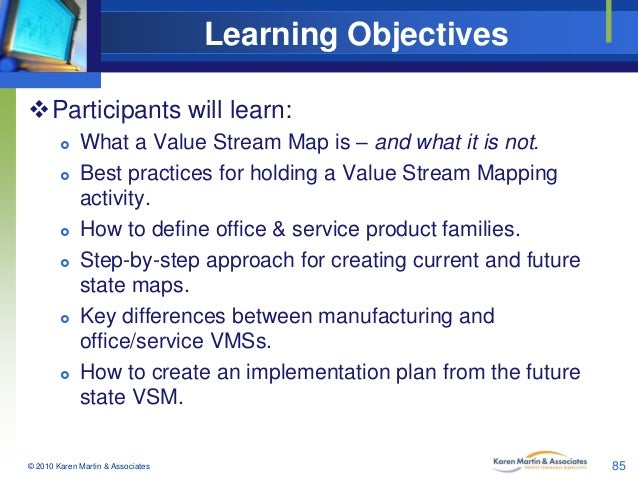 Learning Objectives Participants will learn:           What a Value Stream Map is – and what it is not. Best practi...
