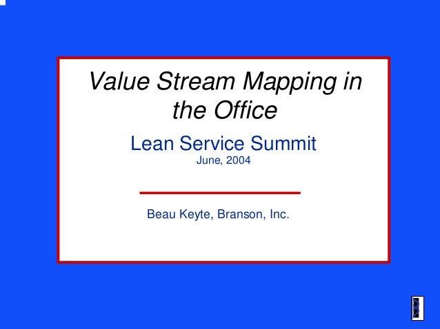 June, 2004 Beau Keyte, Branson, Inc. Value Stream Mapping inValue Stream Mapping in the Officethe Office Lean Service Summ...