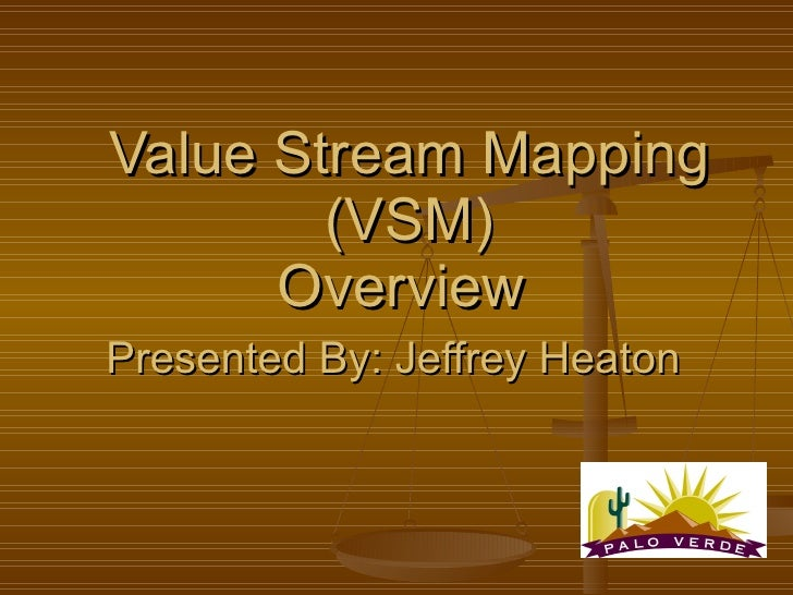 Value Stream Mapping (VSM) Overview  Presented By: Jeffrey Heaton