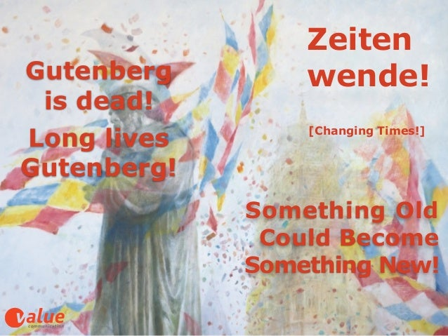 Zeiten wende! [Changing Times!] Something Old  Could Become Something New! Gutenberg  is dead!! Long lives Gutenberg!