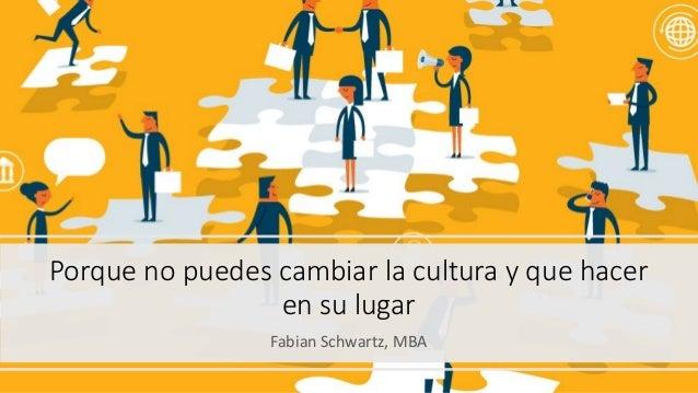 Porque no puedes cambiar la cultura y que hacer en su lugar Fabian Schwartz, MBA