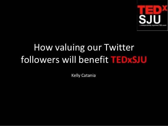 How valuing our Twitterfollowers will benefit TEDxSJU           Kelly Catania
