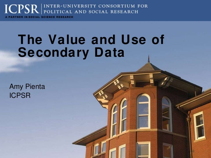 The Value and Use of Secondary Data Amy Pienta ICPSR
