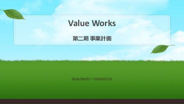 Value Works 第二期 事業計画 2016/08/01~2016/07/31