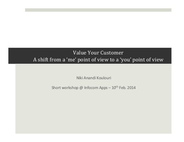 Value	   Your	   Customer	   	    A	   shift	   from	   a	   'me'	   point	   of	   view	   to	   a	   'you'	   point	  ...