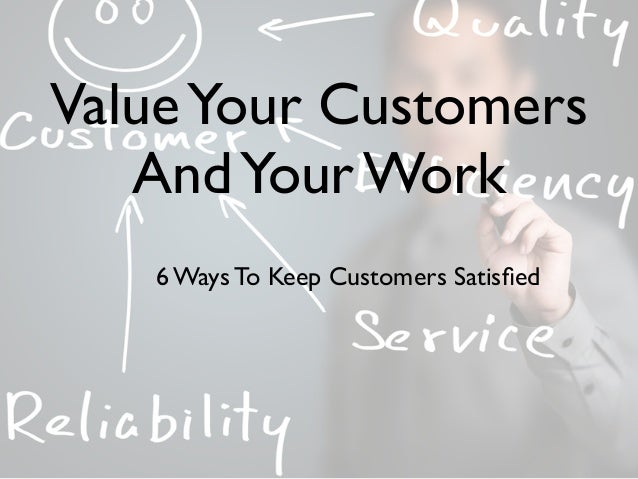 ValueYour Customers AndYour Work 6 Ways To Keep Customers Satisfied