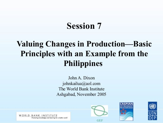 GEF Session 7 Valuing Changes in Production—Basic Principles with an Example from the Philippines John A. Dixon johnkailua...