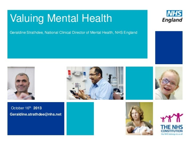 Valuing Mental Health Geraldine Strathdee, National Clinical Director of Mental Health, NHS England  October 16th 2013 Ger...