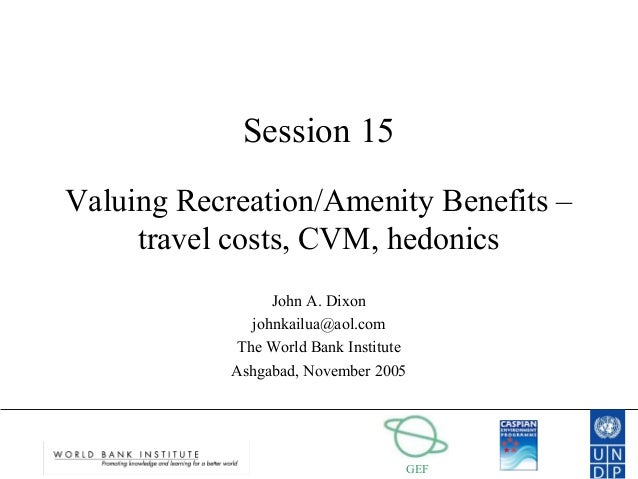 GEF Session 15 Valuing Recreation/Amenity Benefits – travel costs, CVM, hedonics John A. Dixon johnkailua@aol.com The Worl...