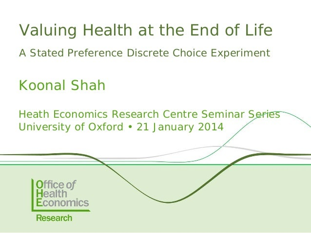 Valuing Health at the End of Life A Stated Preference Discrete Choice Experiment  Koonal Shah Heath Economics Research Cen...
