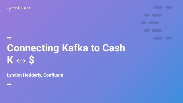 1 Connecting Kafka to Cash K ↔ $ Lyndon Hedderly, Confluent