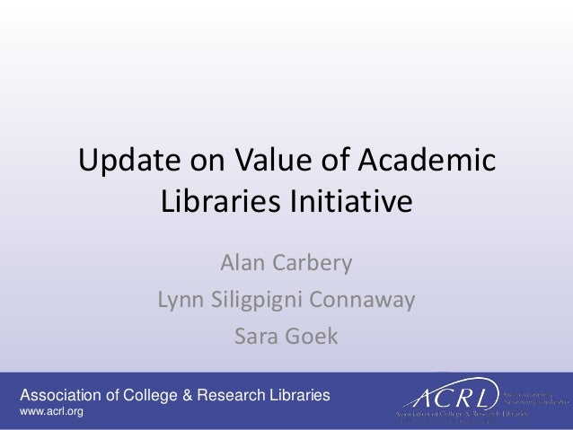 Association of College & Research Libraries www.acrl.org Update on Value of Academic Libraries Initiative Alan Carbery Lyn...