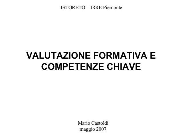 Mario Castoldi maggio 2007 VALUTAZIONE FORMATIVA E COMPETENZE CHIAVE ISTORETO – IRRE Piemonte