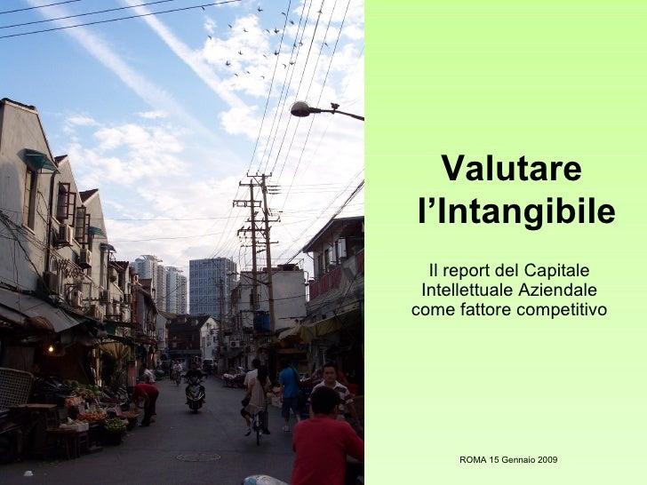 Valutare  l'Intangibile Il report del Capitale Intellettuale Aziendale come fattore competitivo ROMA 15 Gennaio 2009