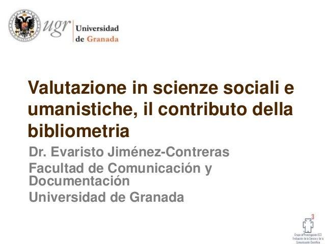 Valutazione in scienze sociali e umanistiche, il contributo della bibliometria Dr. Evaristo Jiménez-Contreras Facultad de ...