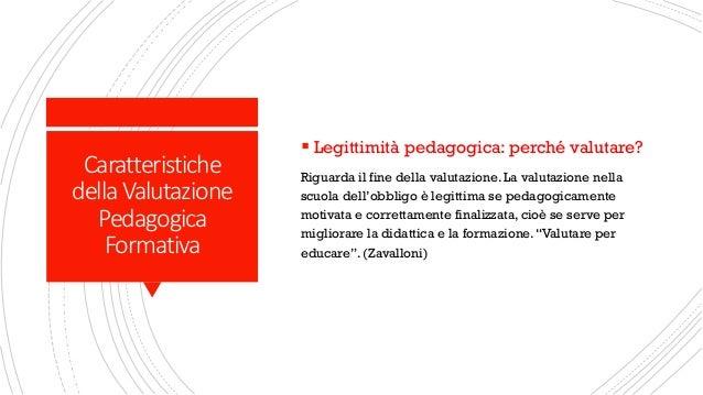 Caratteristiche della Valutazione Pedagogica Formativa ▪ Legittimità pedagogica: perché valutare? Riguarda il fine della v...