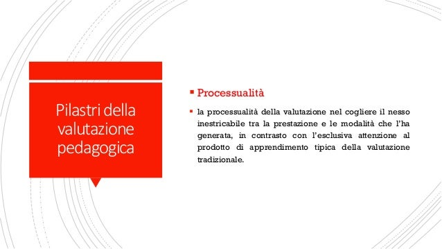 Pilastridella valutazione pedagogica ▪ Processualità ▪ la processualità della valutazione nel cogliere il nesso inestricab...