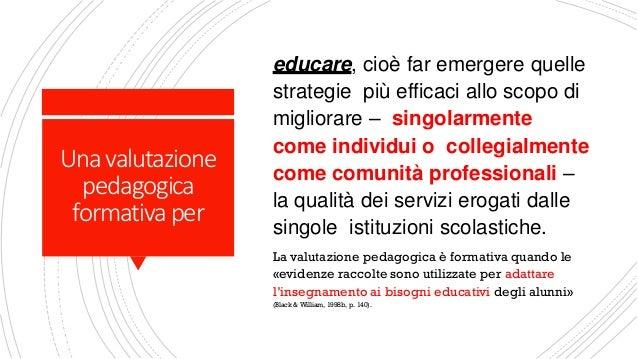 Unavalutazione pedagogica formativaper educare, cioè far emergere quelle strategie più efficaci allo scopo di migliorare –...