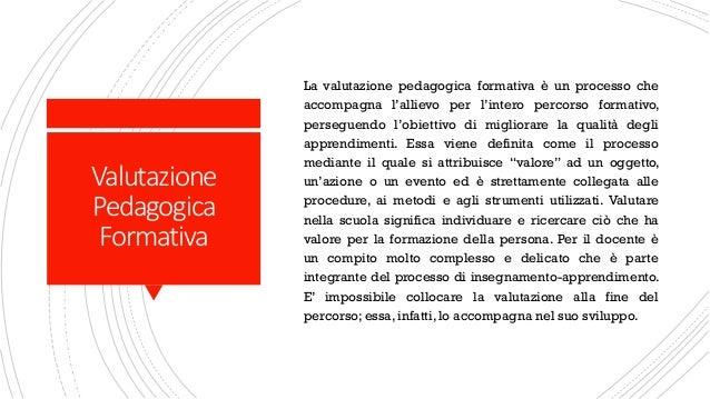 Valutazione Pedagogica Formativa La valutazione pedagogica formativa è un processo che accompagna l'allievo per l'intero p...
