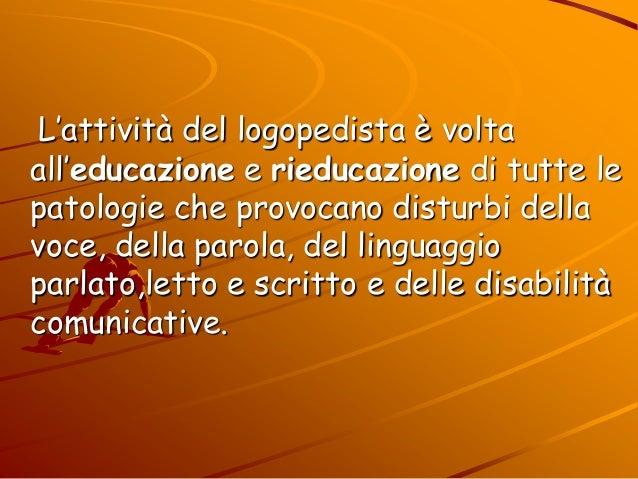 L'attività del logopedista è volta all'educazione e rieducazione di tutte le patologie che provocano disturbi della voce, ...