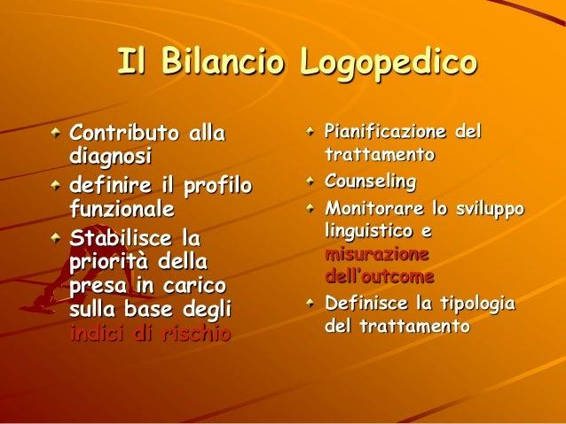 Il Bilancio Logopedico Pianificazione del trattamento Counseling Monitorare lo sviluppo linguistico e misurazione dell'out...