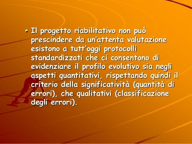 Il progetto riabilitativo non può prescindere da un'attenta valutazione esistono a tutt'oggi protocolli standardizzati che...
