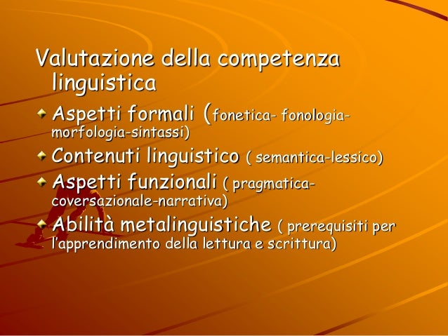 Valutazione della competenza linguistica Aspetti formali (fonetica- fonologia- morfologia-sintassi) Contenuti linguistico ...