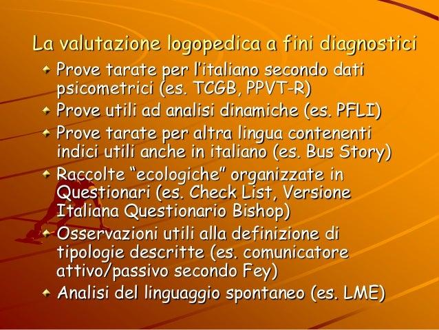 La valutazione logopedica a fini diagnostici Prove tarate per l'italiano secondo dati psicometrici (es. TCGB, PPVT-R) Prov...