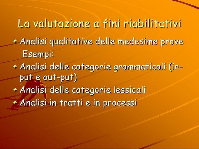 La valutazione a fini riabilitativi Analisi qualitative delle medesime prove Esempi: Analisi delle categorie grammaticali ...