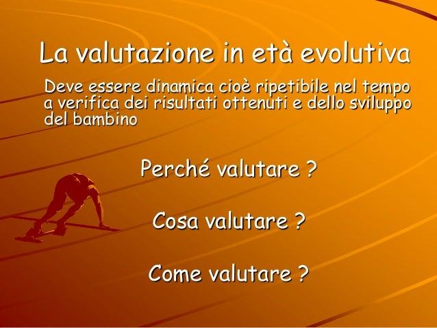 La valutazione in età evolutiva Deve essere dinamica cioè ripetibile nel tempo a verifica dei risultati ottenuti e dello s...