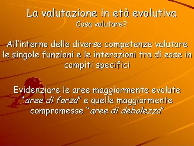 La valutazione in età evolutiva Cosa valutare? All'interno delle diverse competenze valutare le singole funzioni e le inte...
