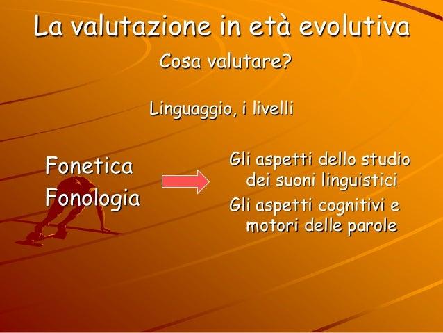 La valutazione in età evolutiva Cosa valutare? Linguaggio, i livelli Gli aspetti dello studio dei suoni linguistici Gli as...