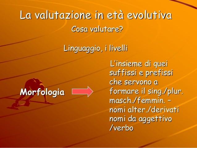La valutazione in età evolutiva Cosa valutare? Linguaggio, i livelli L'insieme di quei suffissi e prefissi che servono a f...