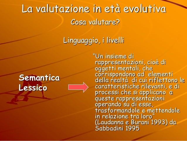 La valutazione in età evolutiva Cosa valutare? Linguaggio, i livelli ―Un insieme di rappresentazioni, cioè di oggetti ment...