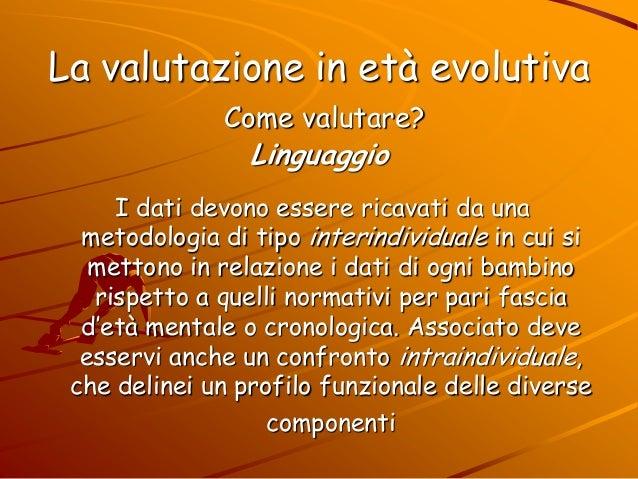 La valutazione in età evolutiva Come valutare? Linguaggio I dati devono essere ricavati da una metodologia di tipo interin...