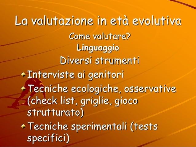 La valutazione in età evolutiva Come valutare? Linguaggio Diversi strumenti Interviste ai genitori Tecniche ecologiche, os...