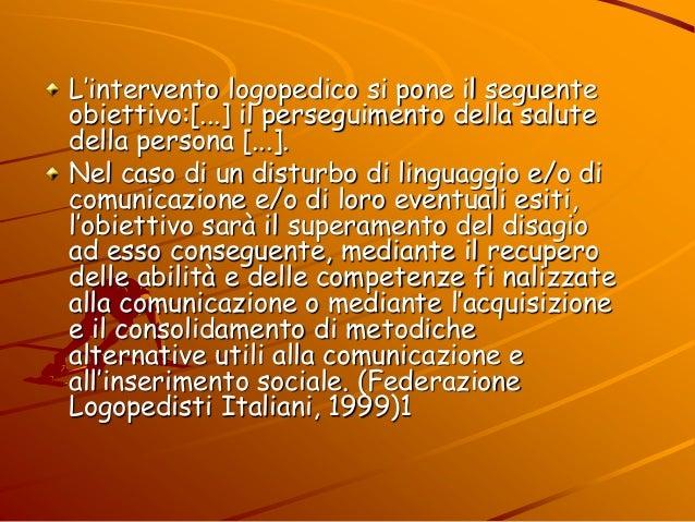 L'intervento logopedico si pone il seguente obiettivo:[...] il perseguimento della salute della persona [...]. Nel caso di...