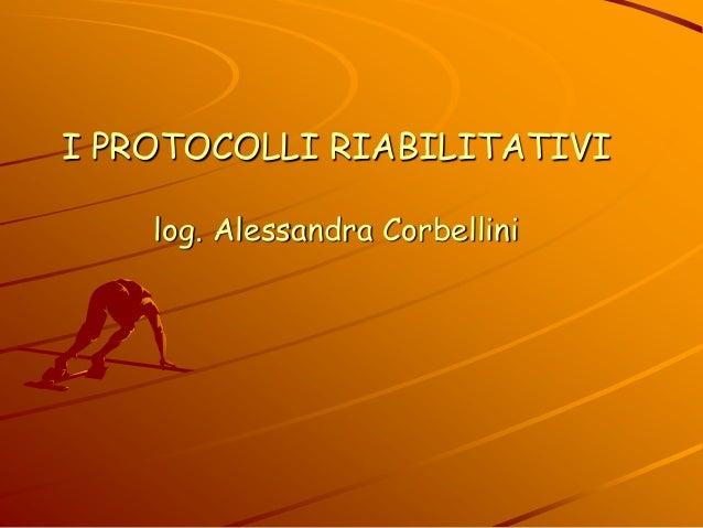 I PROTOCOLLI RIABILITATIVI log. Alessandra Corbellini