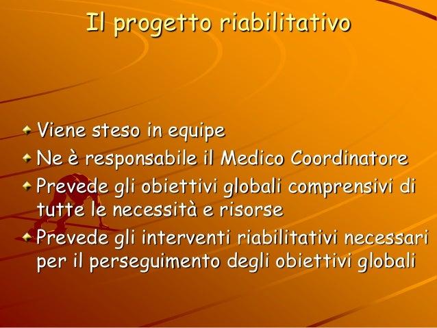 Il progetto riabilitativo Viene steso in equipe Ne è responsabile il Medico Coordinatore Prevede gli obiettivi globali com...