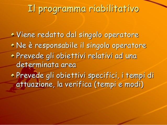 Il programma riabilitativo Viene redatto dal singolo operatore Ne è responsabile il singolo operatore Prevede gli obiettiv...
