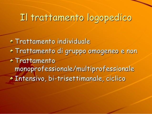 Il trattamento logopedico Trattamento individuale Trattamento di gruppo omogeneo e non Trattamento monoprofessionale/multi...
