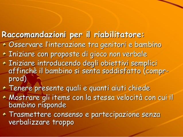 Raccomandazioni per il riabilitatore: Osservare l'interazione tra genitori e bambino Iniziare con proposte di gioco non ve...