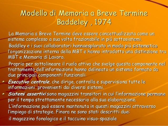 Modello di Memoria a Breve Termine Baddeley , 1974 La Memoria a Breve Termine deve essere concettualizzata come un sistema...