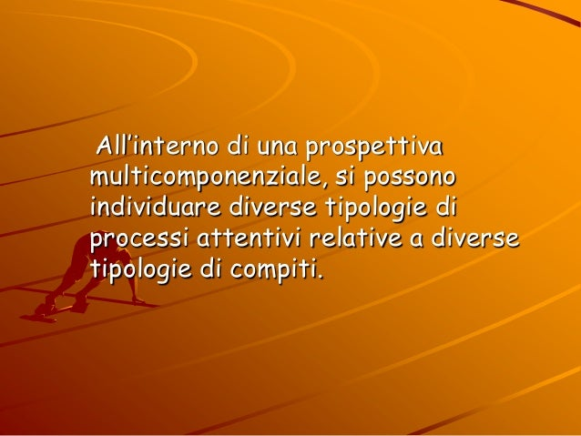 All'interno di una prospettiva multicomponenziale, si possono individuare diverse tipologie di processi attentivi relative...